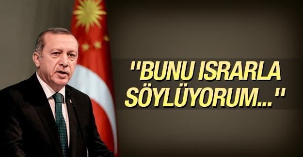 Erdoğan: Bunu ısrarla söylüyorum...