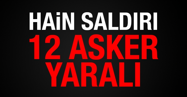 Hain saldırı: 12 asker yaralı