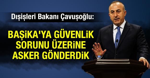 Çavuşoğlu: Başika'ya güvenlik sorunu üzerine asker gönderdik