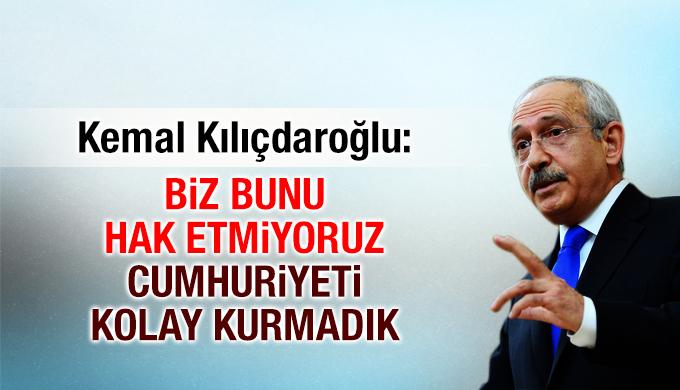 Kemal Kılıçdaroğlu: Biz bunu hak etmiyoruz Cumhuriyeti kolay kurmadık