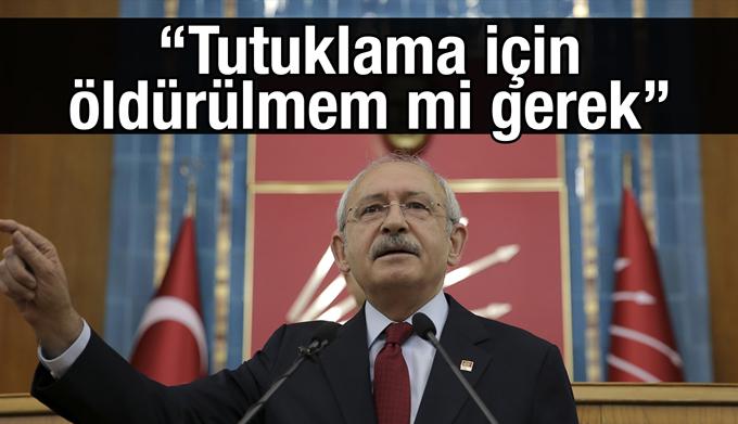 Kemal Kılıçdaroğlu: Tutuklama için öldürülmem mi gerek