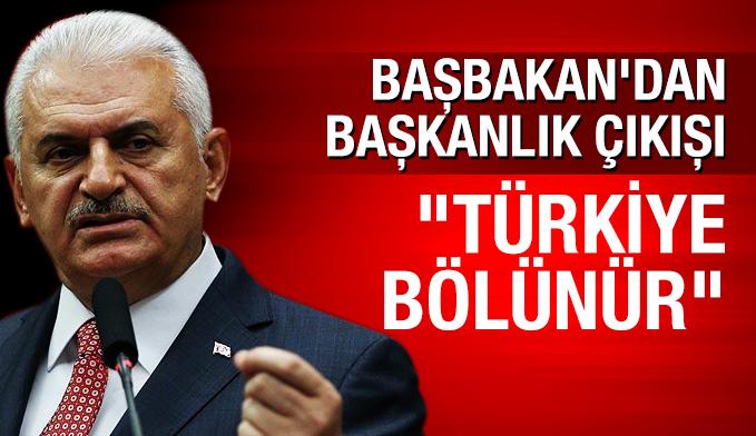 Başbakan Yıldırım'dan başkanlık çıkışı: Türkiye bölünür