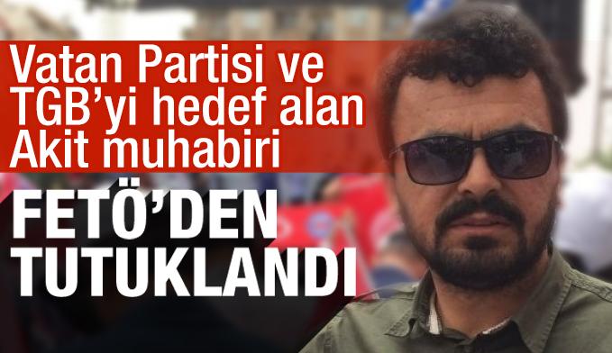 Vatan Partisi ve TGB'yi hedef alan Akit muhabiri, FETÖ'den tutuklandı