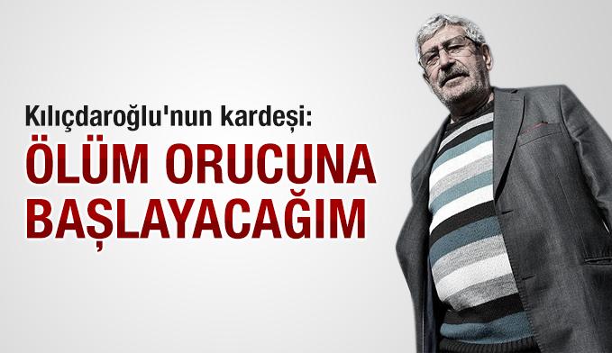 Kılıçdaroğlu'nun kardeşi: Ölüm orucuna başlayacağım