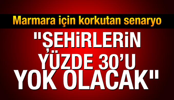 Marmara için korkutan senaryo: Şehirlerin yüzde 30'u yok olacak