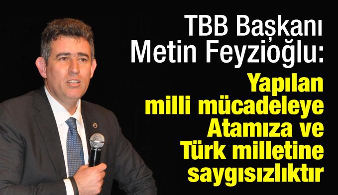 TBB Başkanı Metin Feyzioğlu: Yapılan; milli mücadeleye, Atamıza ve Türk milletine saygısızlıktır