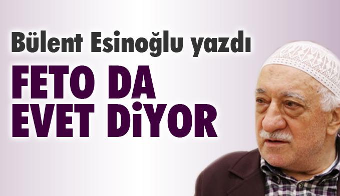 Bülent Esinoğlu yazdı: Feto da EVET diyor