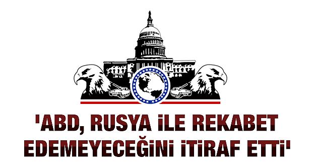 'ABD, Rusya ile rekabet edemeyeceğini itiraf etti'