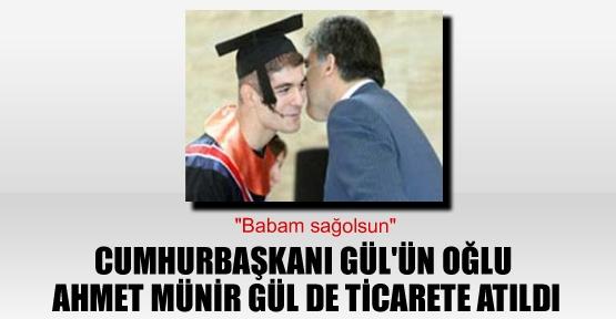 Abdullah Gül'ün oğlu Ahmet Münir Gül de ticarete atıldı