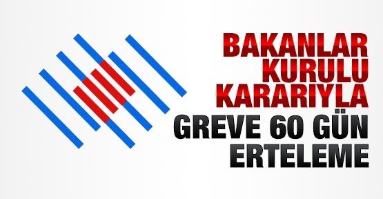 Bakanlar Kurulu kararıyla greve 60 gün erteleme