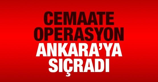 Cemaate operasyon Ankara'ya sıçradı