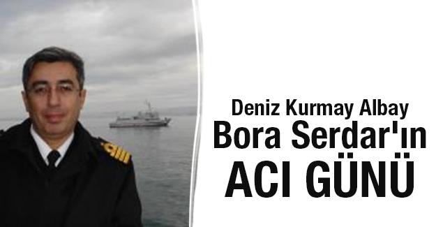 Deniz Kurmay Albay Bora Serdar'ın acı günü