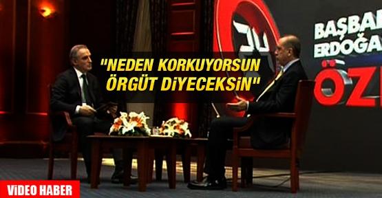 Erdoğan: ''Neden korkuyorsun Örgüt diyeceksin''