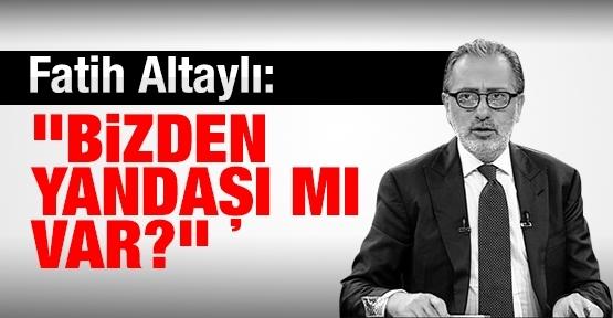 Fatih Altaylı: Bizden yandaşı mı var?