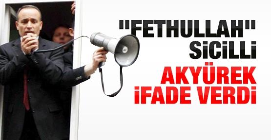 ''Fethullah'' sicilli Akyürek ifade verdi