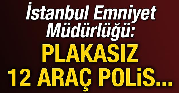 İstanbul Emniyet Müdürlüğü: Plakasız 12 araç polis...