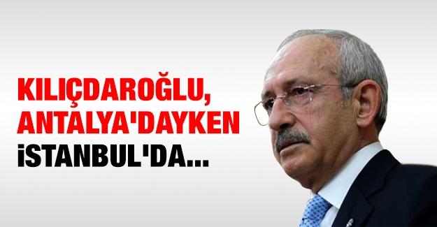 Kılıçdaroğlu, Antalya'dayken İstanbul'da...