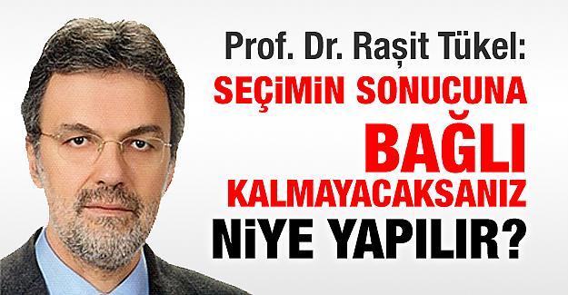 Prof. Dr. Raşit Tükel: Seçimin sonucuna bağlı kalmayacaksanız, niye yapılır?