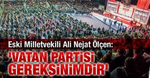 Eski Milletvekili Ali Nejat Ölçen: Vatan Partisi gereksinimdir