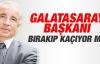 Galatasaray Başkanı bırakıp kaçıyor mu?