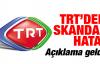TRT'de skandal hata! Açıklama geldi