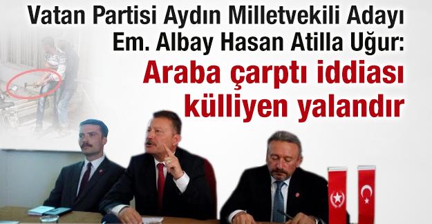 Vatan Partisi Aydın Milletvekili Adayı Em. Albay Hasan Atilla Uğur: Araba çarptı iddiası külliyen yalandır