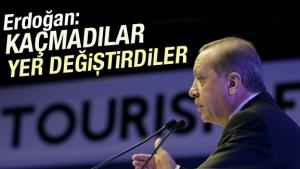 Erdoğan: Kaçmadılar, yer değiştirdiler
